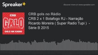 CRB 2 x 1 Botafogo RJ - Narração Ricardo Moreira ( Super Radio Tupi )  - Série B 2015 (made with Spr