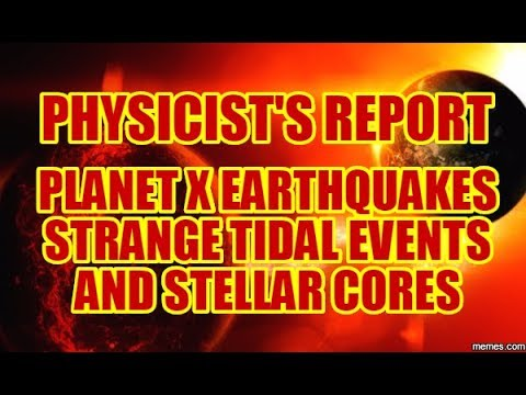 PHYSICIST'S REPORT: PLANET X EARTHQUAKES STRANGE TIDAL EVENTS AND STELLAR CORES