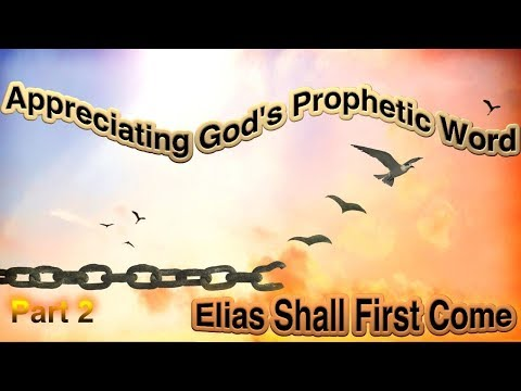 Appreciating God's Prophetic Word: Part 2 - 'Elias Shall First Come'