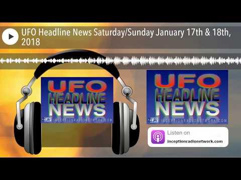 UFO Headline News SaturdaySunday January 17th & 18th, 2018