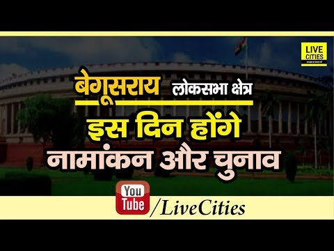 Bihar Lok Sabha Election 2019 : Begusarai Lok Sabha Seat पर जानिए कब होंगे Nomination और Voting |