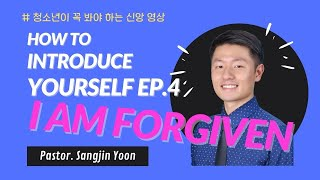 How to Introduce Youŗself EP 04 l I AM FORGIVEN l Pastor. Sangjin Yoon