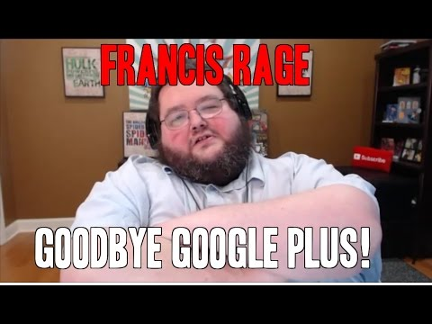 GOODBYE GOOGLE PLUS - FRANCIS RAGE