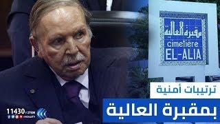مراسل الغد: ترتيبات أمنية بمقبرة العالية بالتزامن مع وصول طائرة الرئيس بوتفليقة إلى الجزائر