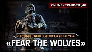 Fear The Wolves - За два дня до раннего доступа!