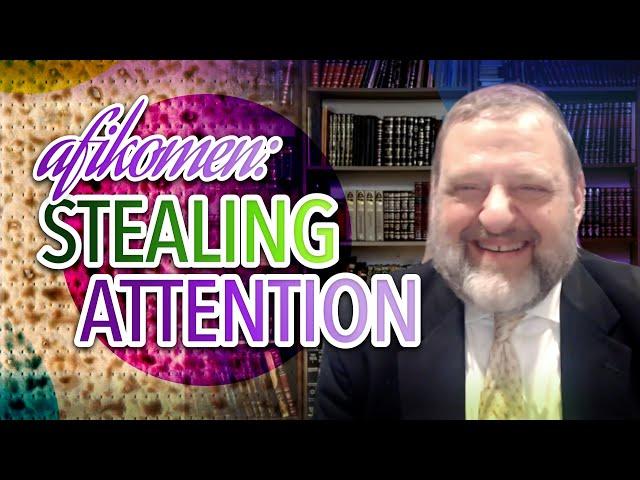 Afikomen - Stealing Attention (Pesach 2021 #2) (Ep. 130)
