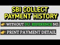 SBI COLLECT PAYMENT HISTORY | PRINT THE RECEIPT FROM SBI COLLECT | Without DU Number how to know pay