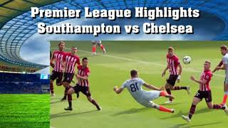 Highlights Southampton vs Chelsea Premier League
