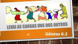 LEVAI AS CARGAS UNS DOS OUTROS Parte III Gálatas 6.2  - Escola dominical - 17/10/2021