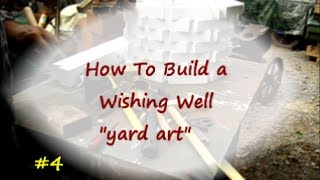 How To Build A Wishing Well / Yard Art Project 4of