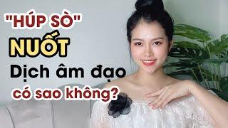 Nuốt Dịch Nhờn Âm Đạo Có Sao Không?   Thanh Hương