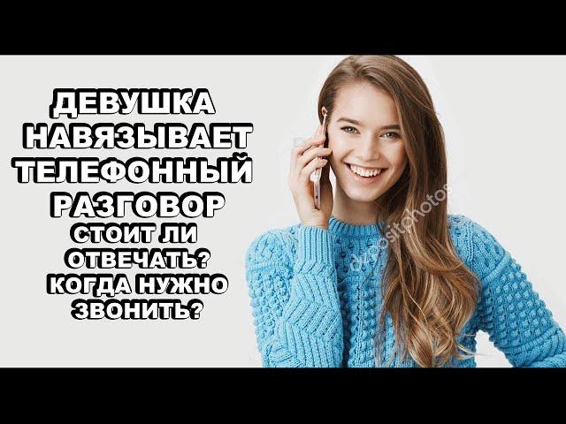 Зачем Девушка навязывает телефонный разговор. Когда стоит звонить женщине, а когда нет?