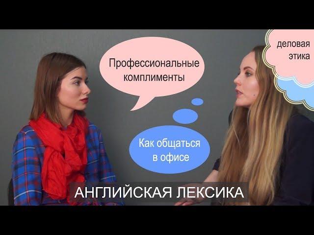 Английская лексика в жизни. Деловая этика,  профессиональные комплименты и общение в офисе. 12+