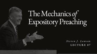 Lecture 7: Mechanics of Expository Preaching - Dr. Steven Lawson