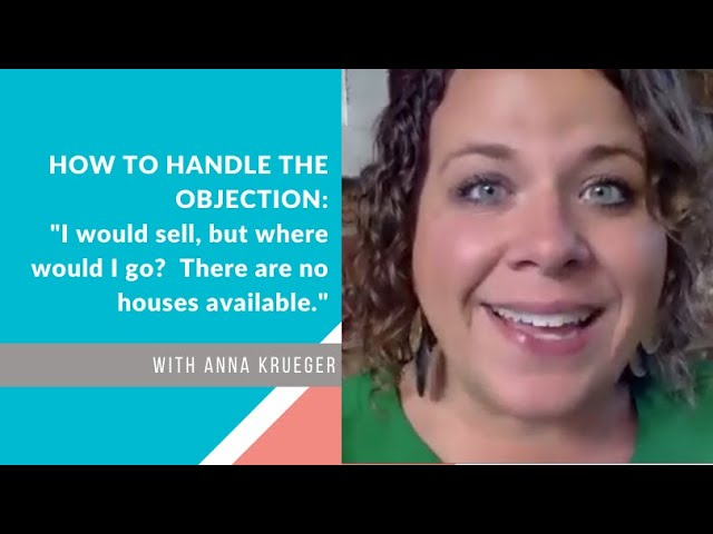 HOW TO HANDLE THE OBJECTION:  I would sell, but where would I go? There are no houses available!