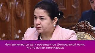 Чем занимаются дети президентов Центральной Азии  Кто то из них миллиардер
