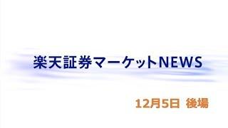楽天証券マーケットNEWS12月5日【大引け】