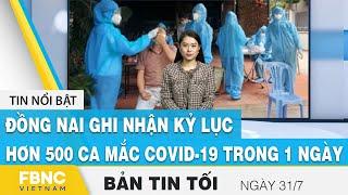 Bản tin tối ngày 31/7 | Đồng Nai ghi nhận kỷ lục hơn 500 ca mắc covid-19 trong 1 ngày | FBNC