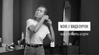 NOIR ВИДЕОУРОК // Как уложить кудри