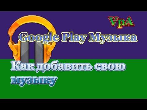 Как добавить свою музыку в Google Play Музыка