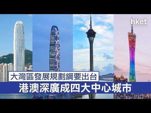大灣區發展規劃綱要出台 港澳深廣成四大中心城市