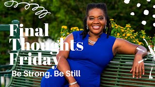 Be STILL and KNOW - Final Thoughts Friday