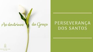As Doutrinas da Graça -  Perseverança dos Santos - TULIP #5