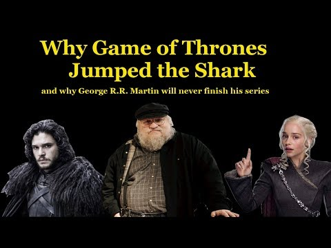 Why Game of Thrones Jumped the Shark (and why George R.R. Martin will never finish his series)