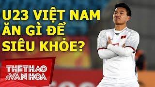 Sốc!!! U23 Việt Nam ăn gì để siêu khỏe như thế ?