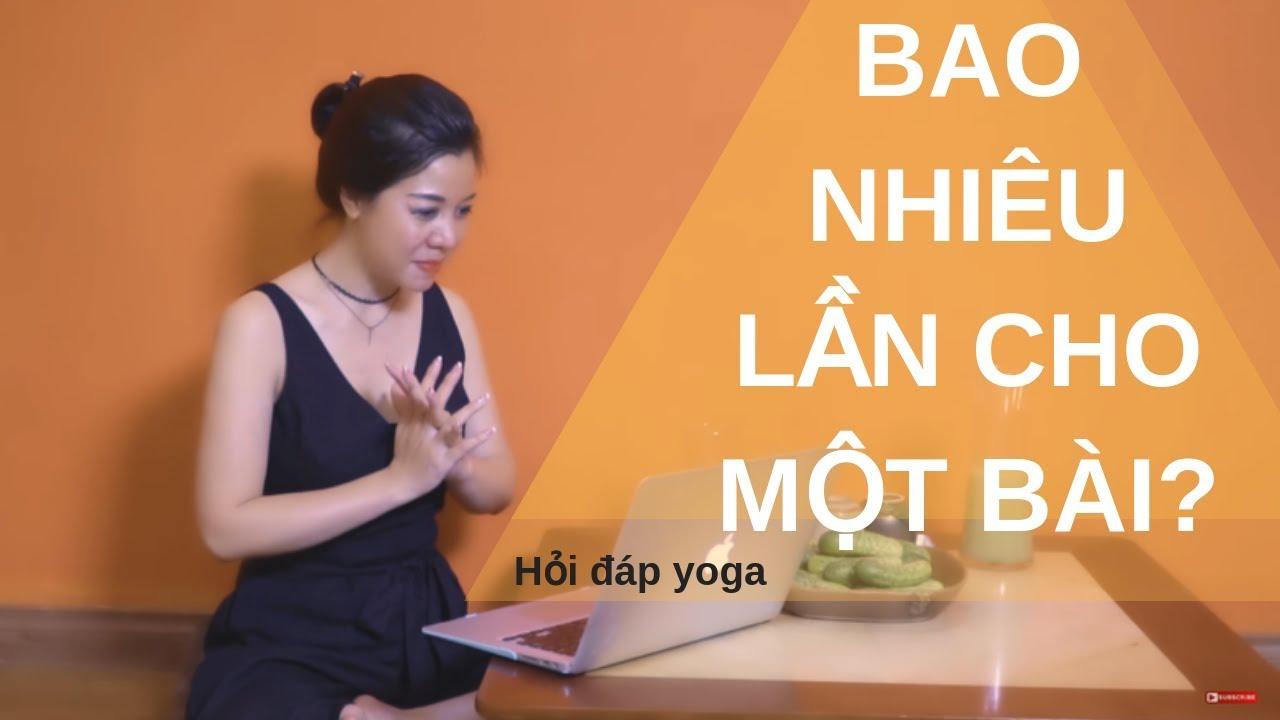 Hỏi đáp Yoga số 6: Một bài tập Yoga nên tập bao nhiêu lần ? _Nguyễn Hiếu Yoga