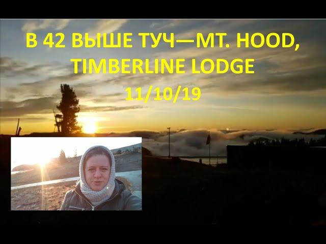 В 42 - ВЫШЕ ТУЧ: MT. HOOD, TIMBERLINE LODGE - 11/10/19