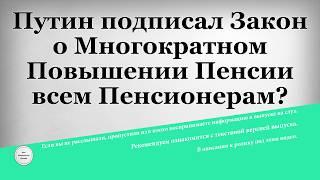 Путин подписал Закон о Многократном Повышении Пенсии всем Пенсионерам
