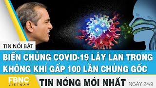 Tin mới nhất 24/9   Biến chủng covid-19 lây lan trong không khí gấp 100 lần chủng gốc   FBNC