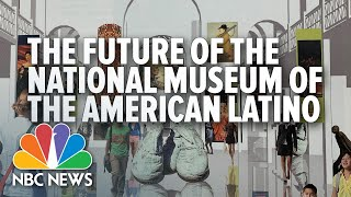 The Future For The National Museum Of The American Latino | NBC News