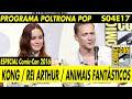 SDCC 2016 (Parte 03 de 06): Painéis de Kong, Rei Arthur e Animais Fantásticos | Poltrona Pop S04E17