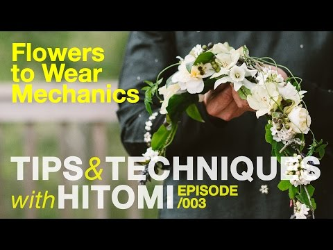TIPS & TECHNIQUES WITH HITOMI  Episode 003: FLOWERS TO WEAR MECHANICS