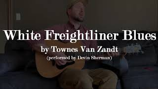 White Freightliner Blues - Townes Van Zandt (cover by Devin Sherman)