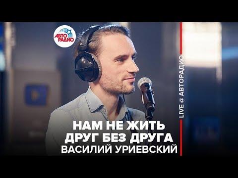 🅰️ Василий Уриевский - Нам Не Жить Друг Без Друга (LIVE @ Авторадио)
