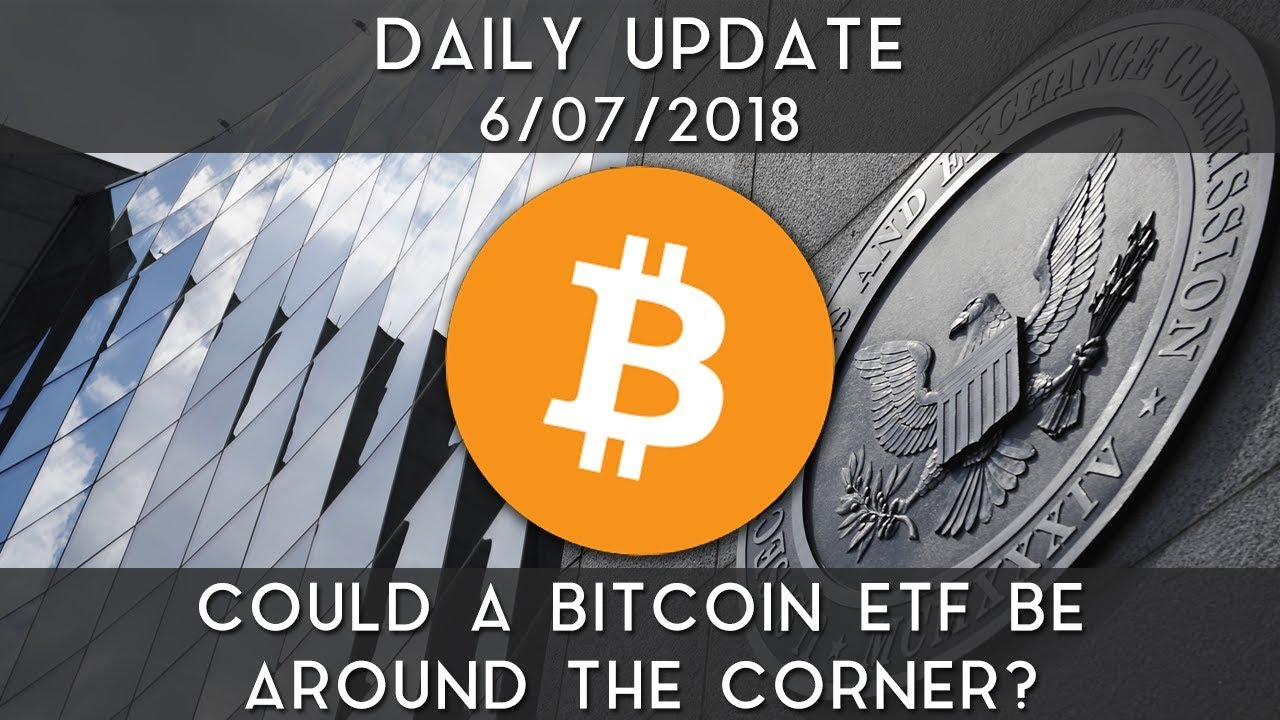 daily-update-6-7-18-could-a-bitcoin-etf-be-around-the-corner