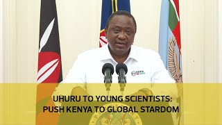 Uhuru to young scientists  Step up, push Kenya to global stardom