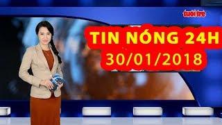 Trực tiếp ⚡ Tin 24h Mới Nhất hôm nay 30/01/2018 | Tin nóng nhất 24H