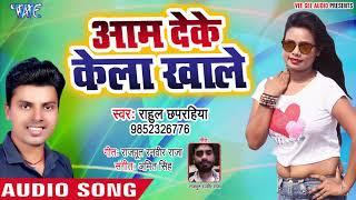 आम दे के केला खाले - Aam Deke Kela Khale - Rahul Chaparahiya - Bhojpuri Hit Song 2019