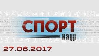 Спорт-Кадр. Эфир 27.06.2017