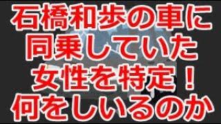 石橋和歩の車に同乗していた女性が判明!今どこで何をしているのか? 石橋和歩 検索動画 10