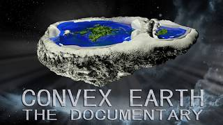 Convex Earth  - The Documentary - The Flat Earth Scientific Proof