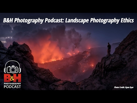 B&H Photography Podcast: Landscape Photography Ethics