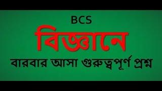 BCS- বিজ্ঞানে  বারবার আসা গুরুত্বপূর্ণ প্রশ্ন