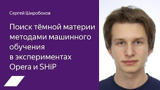 Поиск тёмной материи методами машинного обучения в экспериментах Opera и SHiP — Сергей Широбоков