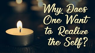 Why Does One Want to Realize the Self?