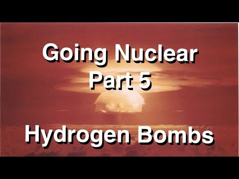 Going Nuclear - Nuclear Science - Part 5 - Hydrogen Bombs